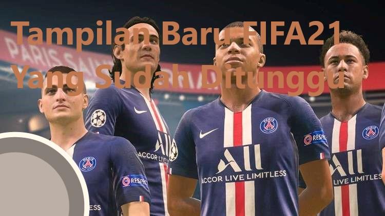 Tampilan Baru FIFA21 Yang Sudah Ditunggu